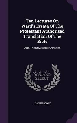 Ten Lectures on Ward's Errata of the Protestant Authorised Translation of the Bible : Also, the Universalist Answered