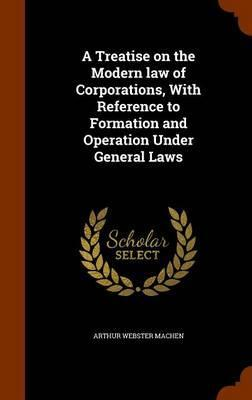 A Treatise on the Modern Law of Corporations, with Reference to Formation and Operation Under General Laws