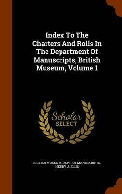 Index to the Charters and Rolls in the Department of Manuscripts, British Museum, Volume 1
