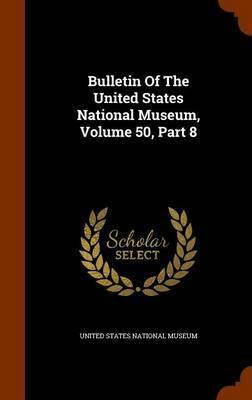 Bulletin of the United States National Museum, Volume 50, Part 8