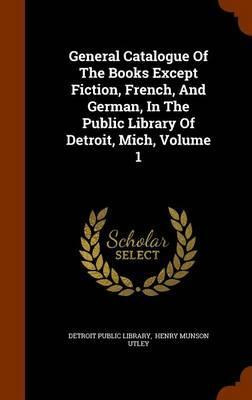 General Catalogue of the Books Except Fiction, French, and German, in the Public Library of Detroit, Mich, Volume 1