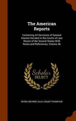 The American Reports  Containing All Decisions of General Interest Decided in the Courts of Last Resort of the Several States with Notes and References, Volume 46
