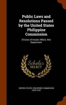 Public Laws and Resolutions Passed  the United States Philippine Commission : Division of Insular Affairs, War Department