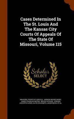 Cases Determined in the St. Louis and the Kansas City Courts of Appeals of the State of Missouri, Volume 115