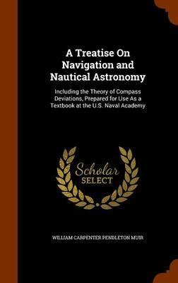 A Treatise on Navigation and Nautical Astronomy  Including the Theory of Compass Deviations, Prepared for Use as a Textbook at the U.S. Naval Academy