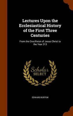 Lectures Upon the Ecclesiastical History of the First Three Centuries  From the Crucifixion of Jesus Christ to the Year 313