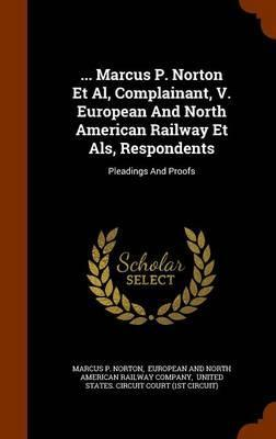 ... Marcus P. Norton et al, Complainant, V. European and North American Railway Et ALS, Respondents  Pleadings and Proofs