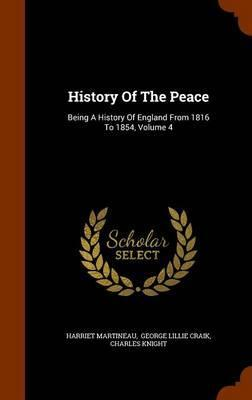 History of the Peace  Being a History of England from 1816 to 1854, Volume 4