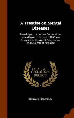 A Treatise on Mental Diseases  Based Upon the Lecture Course at the Johns Hopkins University, 1899, and Designed for the Use of Practitioners and Students of Medicine