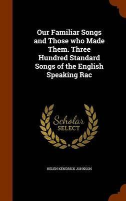 Our Familiar Songs and Those Who Made Them. Three Hundred Standard Songs of the English Speaking Rac
