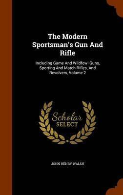 The Modern Sportsman's Gun and Rifle  Including Game and Wildfowl Guns, Sporting and Match Rifles, and Revolvers, Volume 2