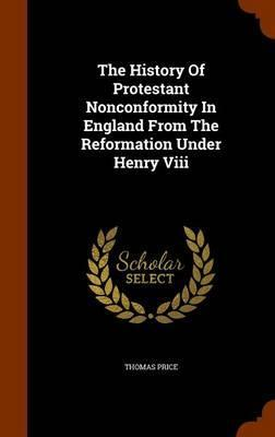 The History of Protestant Nonconformity in England from the Reformation Under Henry VIII