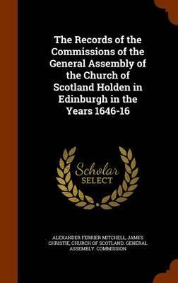 The Records of the Commissions of the General Assembly of the Church of Scotland Holden in Edinburgh in the Years 1646-16