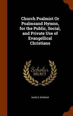 Church Psalmist or Psalmsand Hymns, for the Public, Social, and Private Use of Evangellical Christians