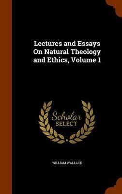Lectures and Essays on Natural Theology and Ethics, Volume 1