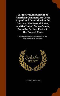 A Practical Abridgment of American Common Law Cases Argued and Determined in the Courts of the Several States, and the United States Courts, from the Earliest Period to the Present Time