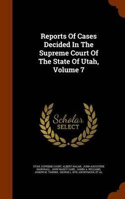 Reports of Cases Decided in the Supreme Court of the State of Utah, Volume 7