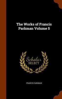 The Works of Francis Parkman Volume 5