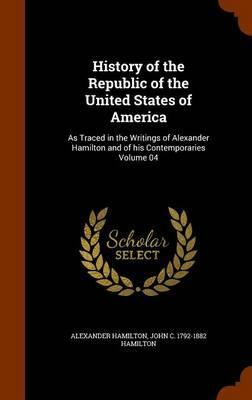History of the Republic of the United States of America  As Traced in the Writings of Alexander Hamilton and of His Contemporaries Volume 04