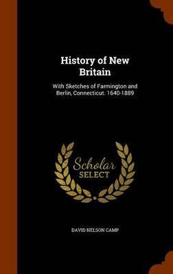 History of New Britain  With Sketches of Farmington and Berlin, Connecticut. 1640-1889