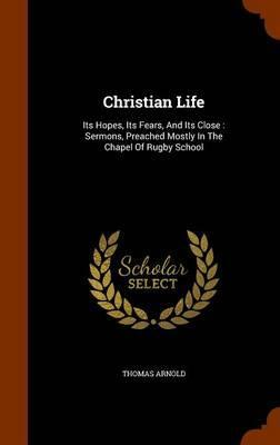 Christian Life  Its Hopes, Its Fears, and Its Close Sermons, Preached Mostly in the Chapel of Rugby School
