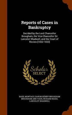 Reports of Cases in Bankruptcy  Decided  the Lord Chancellor Brougham, the Vice-Chancellor Sir Lancelot Shadwell, and the Court of Review [1832-1833]