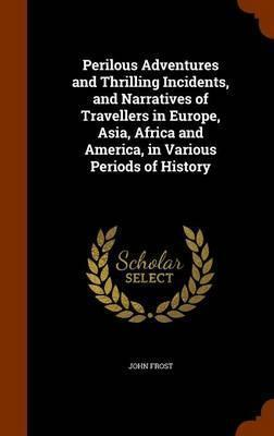 Perilous Adventures and Thrilling Incidents, and Narratives of Travellers in Europe, Asia, Africa and America, in Various Periods of History