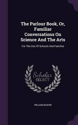 The Parlour Book, Or, Familiar Conversations on Science and the Arts  For the Use of Schools and Families