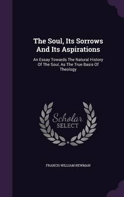 The Soul, Its Sorrows and Its Aspirations  An Essay Towards the Natural History of the Soul, as the True Basis of Theology