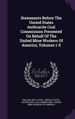 Statements Before the United States Anthracite Coal Commission Presented on Behalf of the United Mine Workers of America, Volumes 1-5