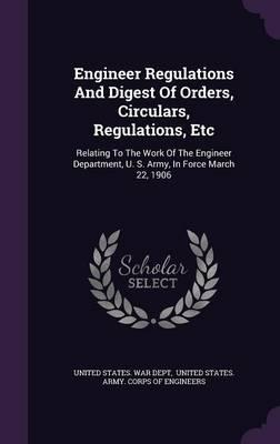 Engineer Regulations and Digest of Orders, Circulars, Regulations, Etc  Relating to the Work of the Engineer Department, U. S. Army, in Force March 22, 1906