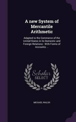 A New System of Mercantile Arithmetic  Adapted to the Commerce of the United States in Its Domestic and Foreign Relations With Forms of Accounts ...