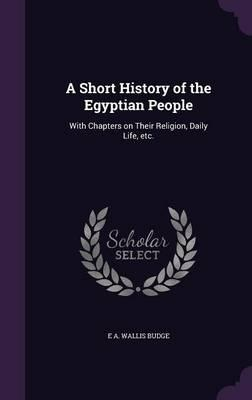 A Short History of the Egyptian People  With Chapters on Their Religion, Daily Life, Etc.