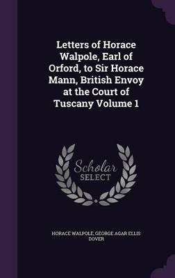 Letters of Horace Walpole, Earl of Orford, to Sir Horace Mann, British Envoy at the Court of Tuscany Volume 1