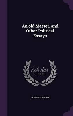 An Old Master And Other Political Essays  Woodrow Wilson  An Old Master And Other Political Essays Sample High School Essays also Ebook Writing Service  English Literature Essays