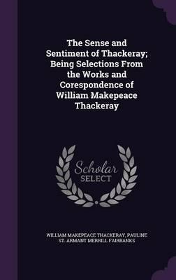 The Sense and Sentiment of Thackeray; Being Selections from the Works and Corespondence of William Makepeace Thackeray