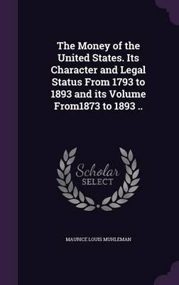 The Money of the United States. Its Character and Legal Status from 1793 to 1893 and Its Volume From1873 to 1893 ..