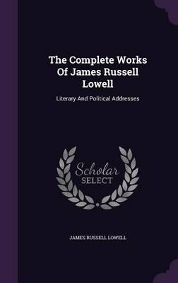 The Complete Works of James Russell Lowell  Literary and Political Addresses