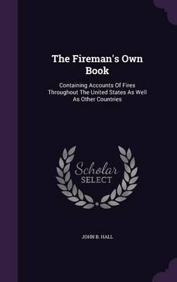 The Fireman's Own Book  Containing Accounts of Fires Throughout the United States as Well as Other Countries