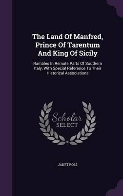 The Land of Manfred, Prince of Tarentum and King of Sicily  Rambles in Remote Parts of Southern Italy, with Special Reference to Their Historical Associations