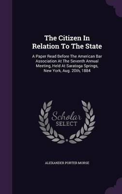 The Citizen in Relation to the State  A Paper Read Before the American Bar Association at the Seventh Annual Meeting, Held at Saratoga Springs, New York, Aug. 20th, 1884