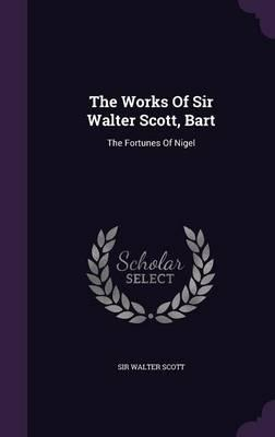 The Works of Sir Walter Scott, Bart  The Fortunes of Nigel