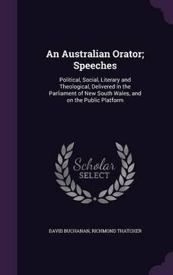 An Australian Orator; Speeches  Political, Social, Literary and Theological, Delivered in the Parliament of New South Wales, and on the Public Platform