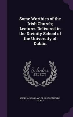 Some Worthies of the Irish Church  Lectures Delivered in the Divinity School of the University of Dublin