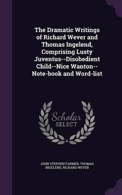 The Dramatic Writings of Richard Wever and Thomas Ingelend, Comprising Lusty Juventus--Disobedient Child--Nice Wanton--Note-Book and Word-List