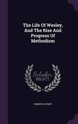 The Life of Wesley, and the Rise and Progress of Methodism