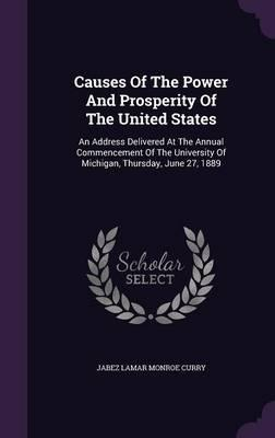 Causes of the Power and Prosperity of the United States  An Address Delivered at the Annual Commencement of the University of Michigan, Thursday, June 27, 1889