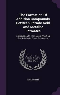 The Formation of Addition Compounds Between Formic Acid and Metallic Formates  A Discussion of the Factors Affecting the Stability of These Compounds
