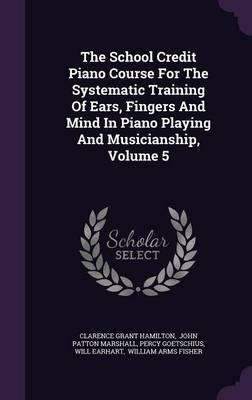 The School Credit Piano Course for the Systematic Training of Ears, Fingers and Mind in Piano Playing and Musicianship, Volume 5