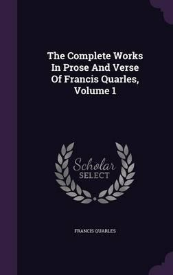 The Complete Works in Prose and Verse of Francis Quarles, Volume 1